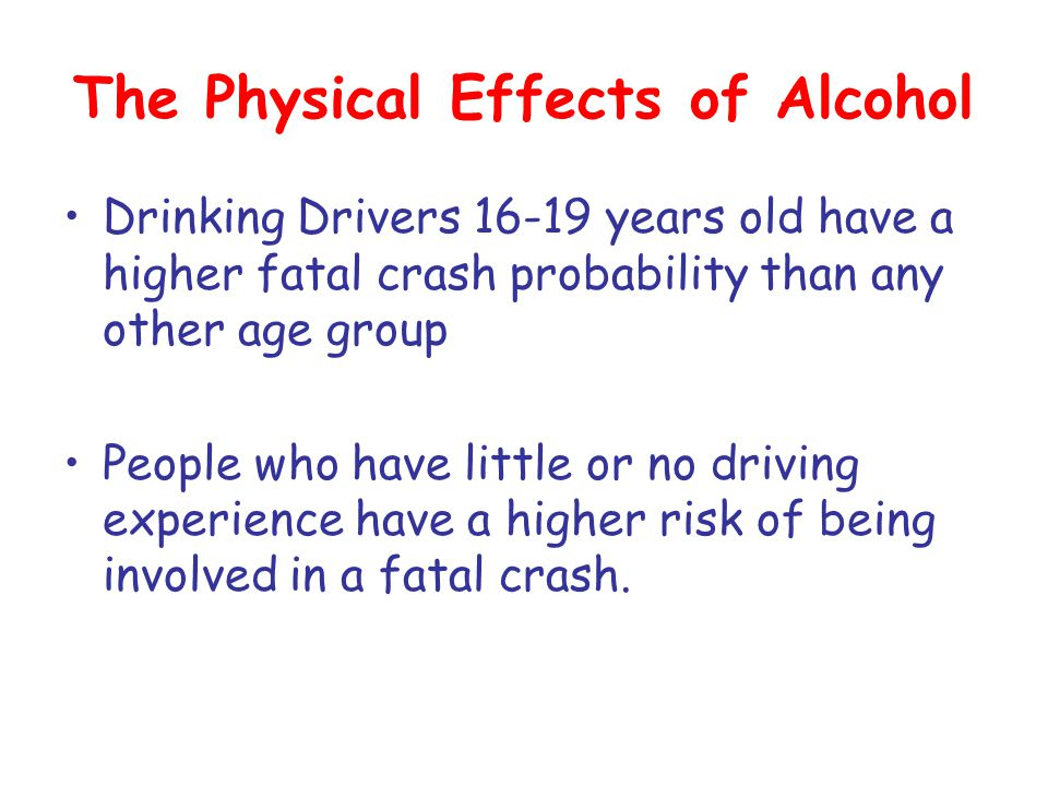 The Physical Effects of Alcohol Drinking Drivers 16-19 years old have a higher fatal crash probability than any other age group People who have little