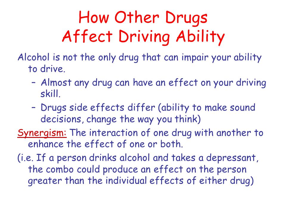 How Other Drugs Affect Driving Ability Alcohol is not the only drug that can impair your ability to drive. –Almost any drug can have an effect on your