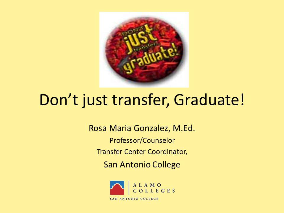 Don't just transfer, Graduate. Rosa Maria Gonzalez, M.Ed.