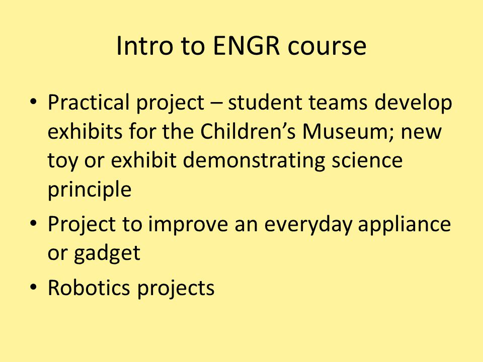Intro to ENGR course Practical project – student teams develop exhibits for the Children's Museum; new toy or exhibit demonstrating science principle