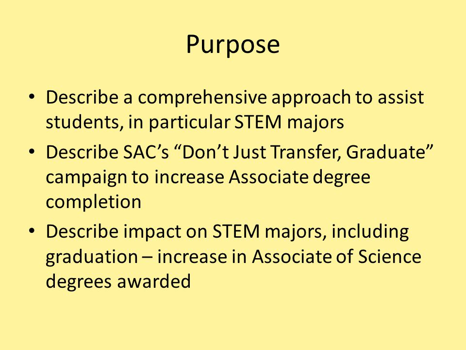 "Purpose Describe a comprehensive approach to assist students, in particular STEM majors Describe SAC's ""Don't Just Transfer, Graduate"" campaign to inc"
