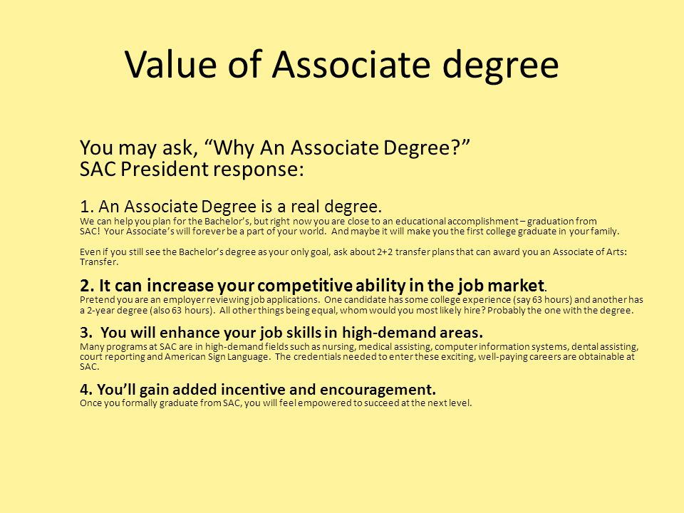 "Value of Associate degree You may ask, ""Why An Associate Degree?"" SAC President response: 1. An Associate Degree is a real degree. We can help you pla"