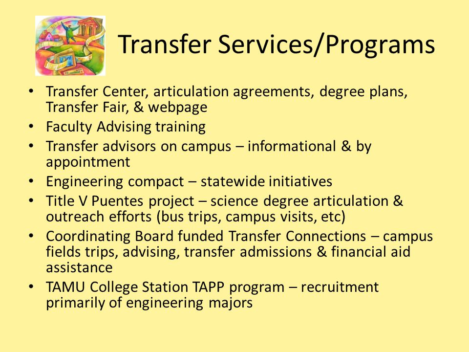 Transfer Services/Programs Transfer Center, articulation agreements, degree plans, Transfer Fair, & webpage Faculty Advising training Transfer advisors on campus – informational & by appointment Engineering compact – statewide initiatives Title V Puentes project – science degree articulation & outreach efforts (bus trips, campus visits, etc) Coordinating Board funded Transfer Connections – campus fields trips, advising, transfer admissions & financial aid assistance TAMU College Station TAPP program – recruitment primarily of engineering majors