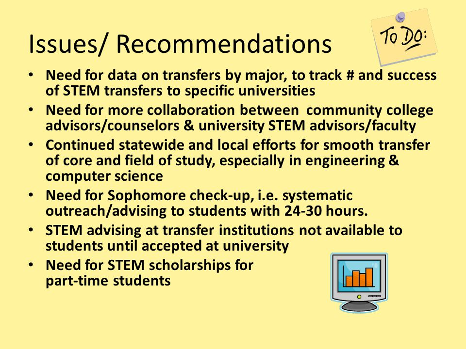 Issues/ Recommendations Need for data on transfers by major, to track # and success of STEM transfers to specific universities Need for more collabora