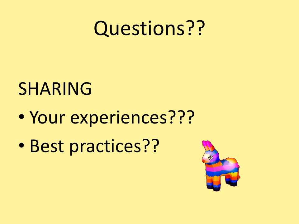 Questions?? SHARING Your experiences??? Best practices??