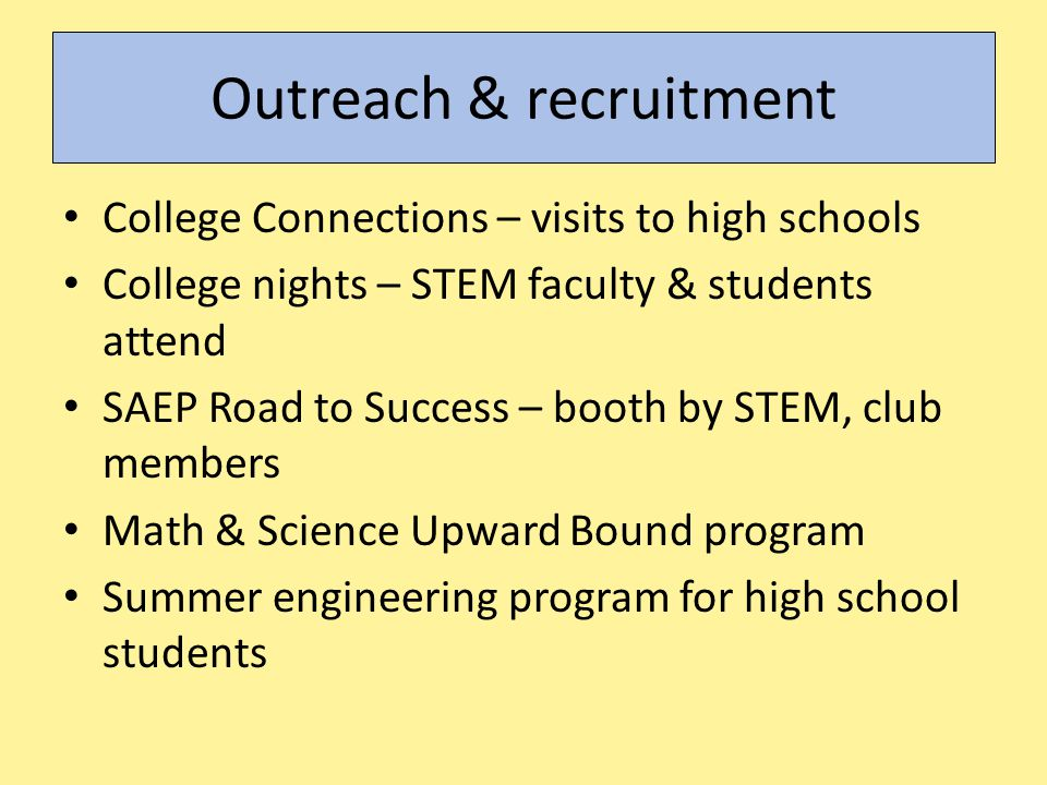 Outreach & recruitment College Connections – visits to high schools College nights – STEM faculty & students attend SAEP Road to Success – booth by ST