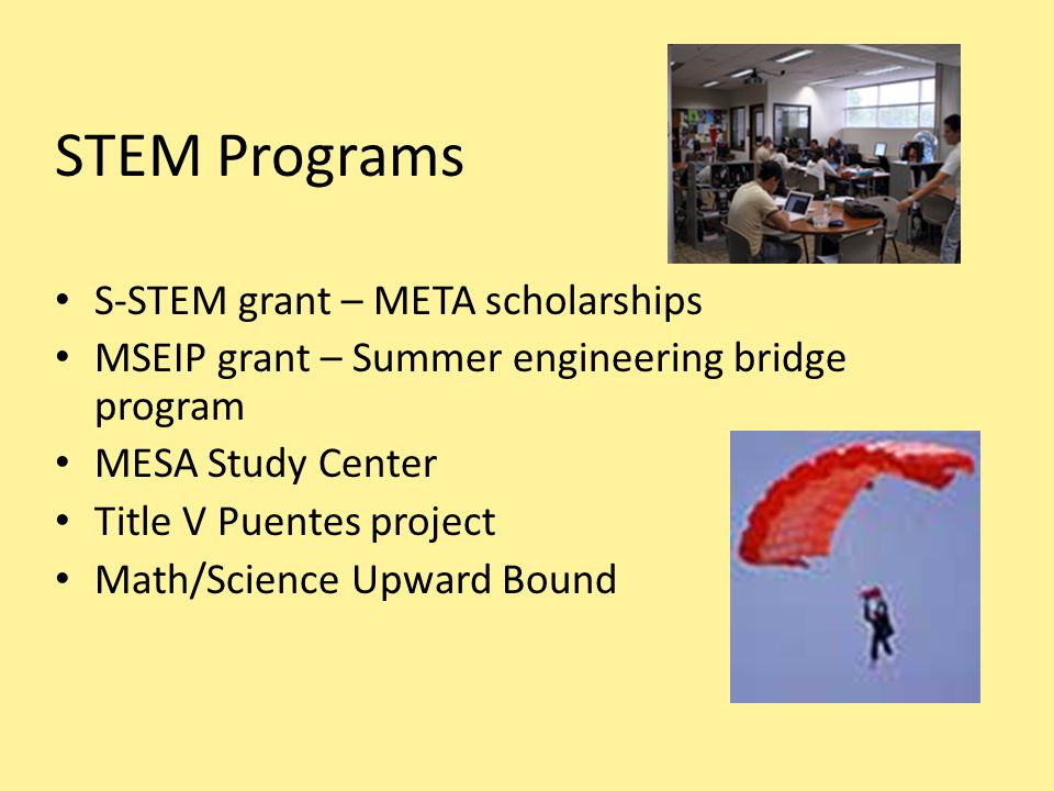 STEM Programs S-STEM grant – META scholarships MSEIP grant – Summer engineering bridge program MESA Study Center Title V Puentes project Math/Science