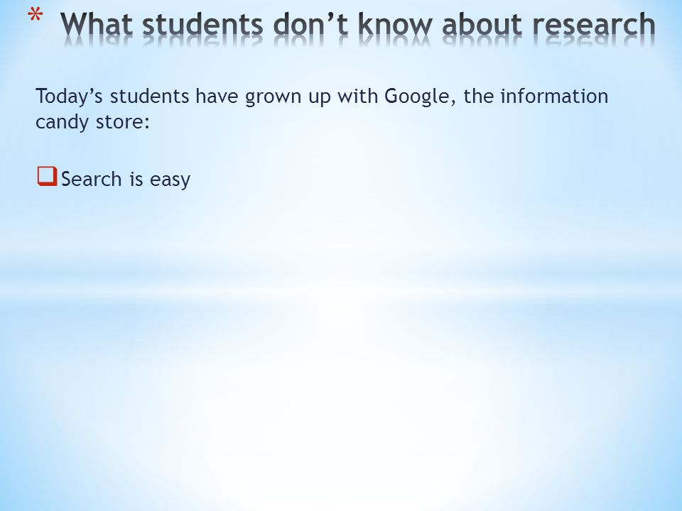 Today's students have grown up with Google, the information candy store:  Search is easy  Results are numerous