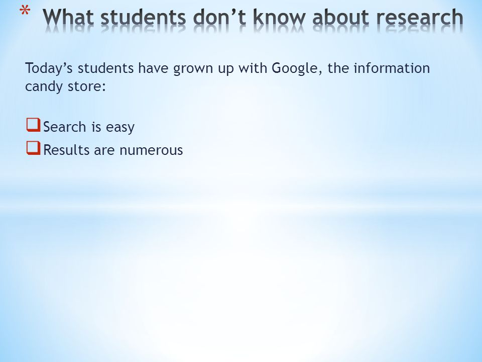 Today's students have grown up with Google, the information candy store:  Search is easy  Results are numerous