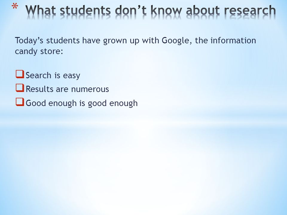 Today's students have grown up with Google, the information candy store:  Search is easy  Results are numerous  Good enough is good enough  Academic information – What's that?