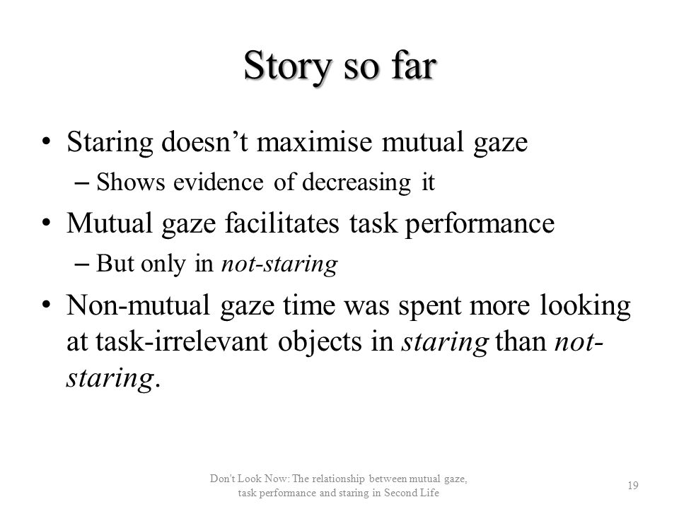 Story so far Staring doesn't maximise mutual gaze – Shows evidence of decreasing it Mutual gaze facilitates task performance – But only in not-staring Non-mutual gaze time was spent more looking at task-irrelevant objects in staring than not- staring.