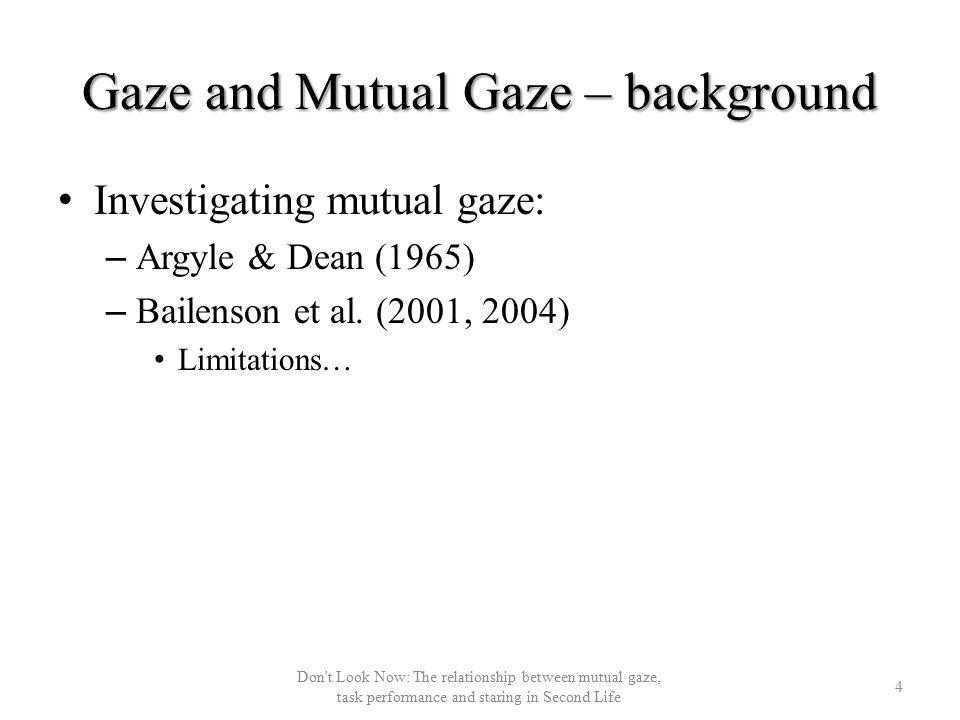 Gaze and Mutual Gaze – background Investigating mutual gaze: – Argyle & Dean (1965) – Bailenson et al.