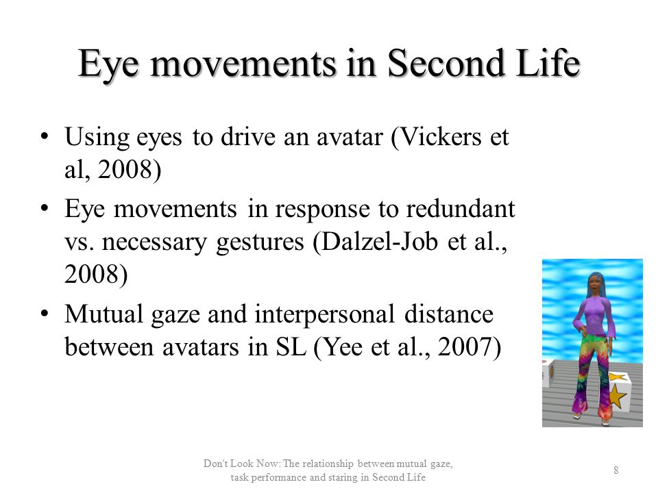 Eye movements in Second Life 8 Don t Look Now: The relationship between mutual gaze, task performance and staring in Second Life Using eyes to drive an avatar (Vickers et al, 2008) Eye movements in response to redundant vs.