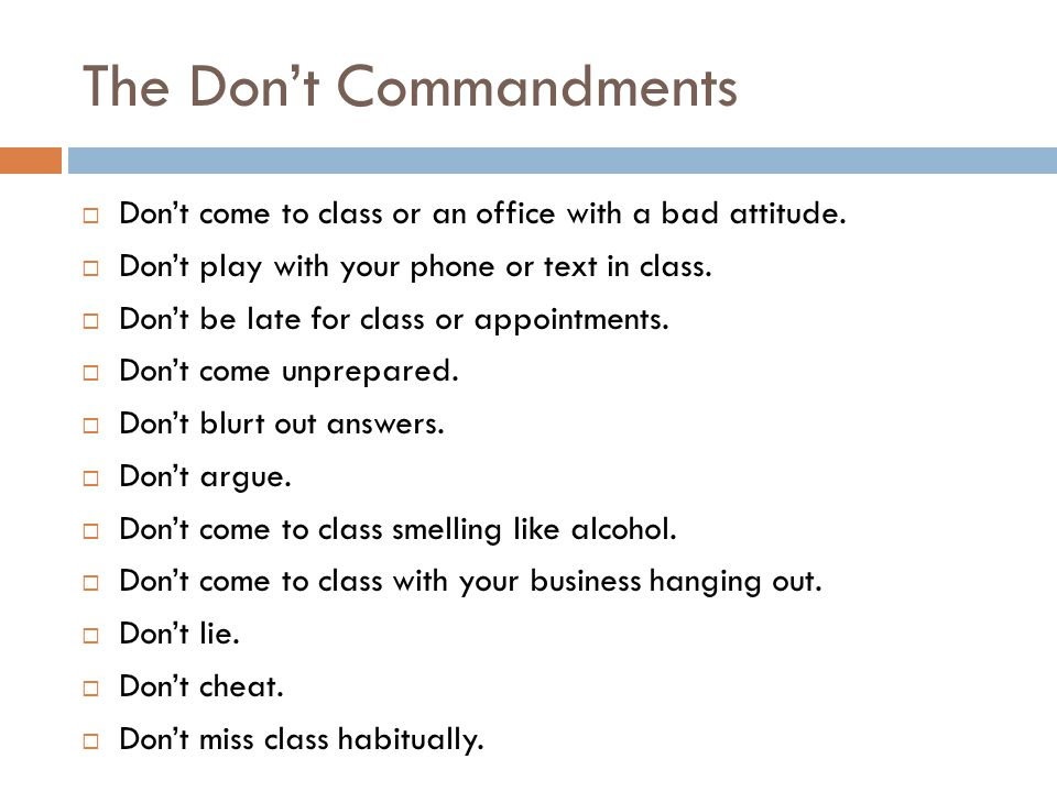 The Don't Commandments  Don't come to class or an office with a bad attitude.  Don't play with your phone or text in class.  Don't be late for clas