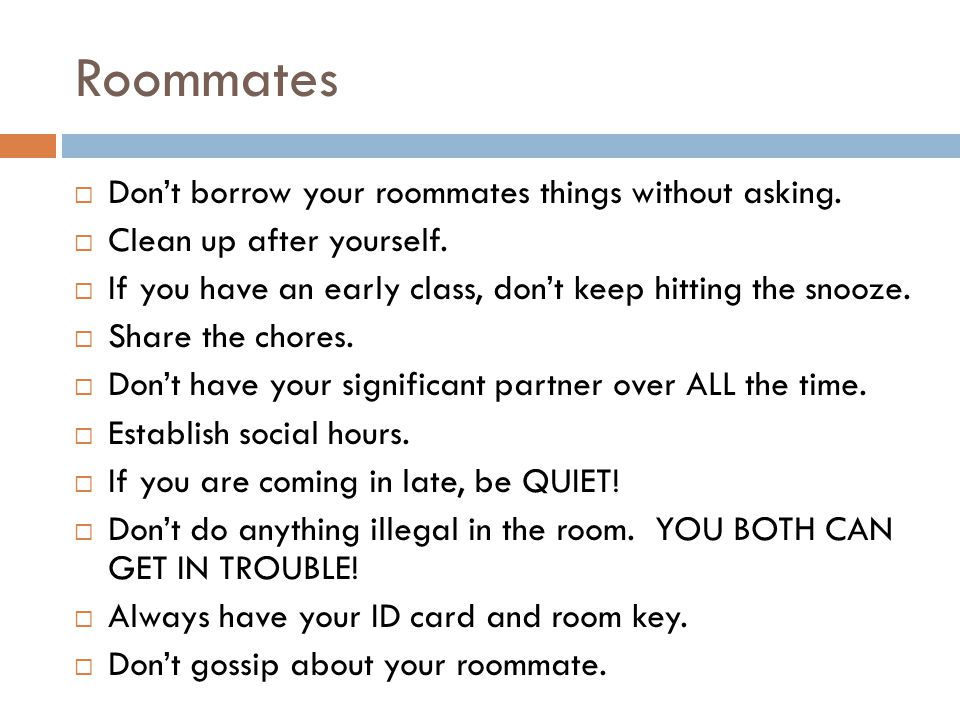 Roommates  Don't borrow your roommates things without asking.  Clean up after yourself.  If you have an early class, don't keep hitting the snooze.