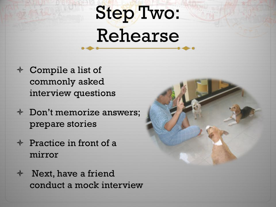 Step Two: Rehearse  Compile a list of commonly asked interview questions  Don't memorize answers; prepare stories  Practice in front of a mirror  Next, have a friend conduct a mock interview