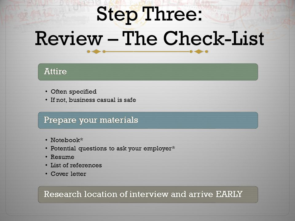 Step Three: Review – The Check-List Often specified If not, business casual is safe Notebook* Potential questions to ask your employer* Resume List of references Cover letter