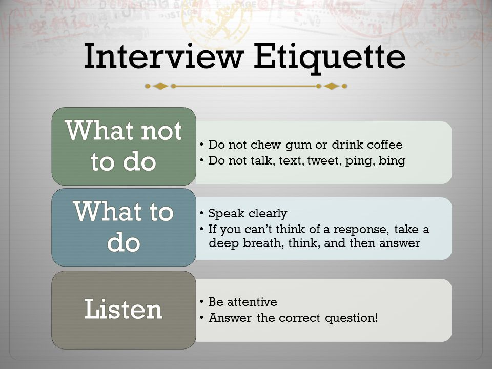 Interview Etiquette Do not chew gum or drink coffee Do not talk, text, tweet, ping, bing Speak clearly If you can't think of a response, take a deep breath, think, and then answer Be attentive Answer the correct question!