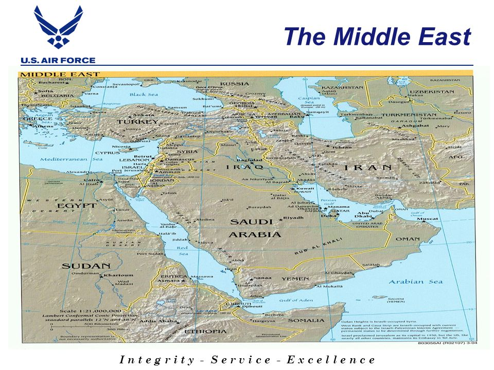 I n t e g r i t y - S e r v i c e - E x c e l l e n c e Middle East Cultural Insights Elastic concept of time – patience required Balance personal/professional relationships are critical Casual, establish rapport (be yourself!) Business, professional relationships Always maintain your honor reputation; integrity A yes response may not mean agreement or commitment to action (capabilities) Be careful about when and how you say no Be aware of body language, maintain eye contact Impact of Religious holiday's and fasting periods Holy Day: Friday (equivalent to our Sunday) Muslims punctuate their conversations with In Sha-la