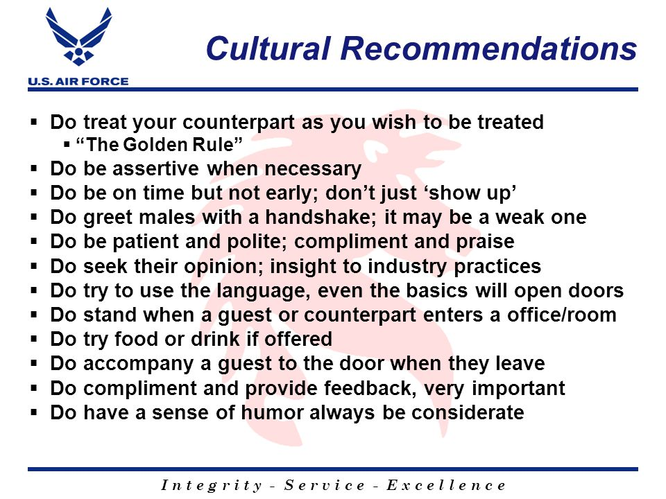 I n t e g r i t y - S e r v i c e - E x c e l l e n c e Interpreter Expectations  Prior to the negotiation;  Prepare the Interpreter  Ensure he/she understands the intentions  Presents a professional appearance  Speaks in first person  Translate your message word for word  Uses same tone and inflection you use  Speaks for approximately the same length of time as you  Speak succinctly and simply ( You AND the Interpreter )  Understands military jargon and can translate  Is prepared, knows the general subjects / topics  Look at your counter-part, not at the interpreter or off in space  Maintain eye-to-eye contact with the vendor