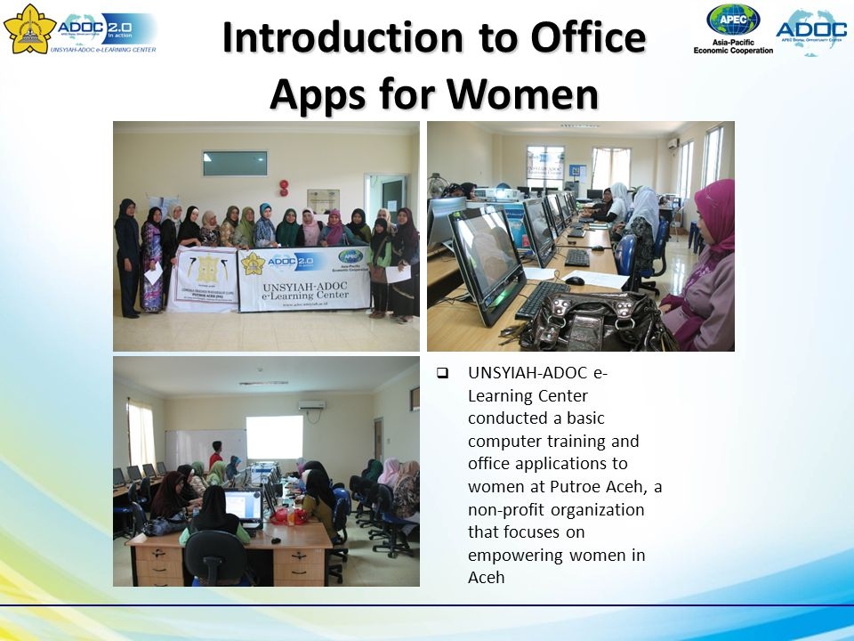Introduction to Office Apps for Women  UNSYIAH-ADOC e- Learning Center conducted a basic computer training and office applications to women at Putroe Aceh, a non-profit organization that focuses on empowering women in Aceh