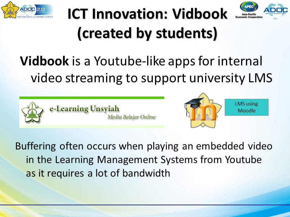 ICT Innovation: Vidbook (created by students) Vidbook is a Youtube-like apps for internal video streaming to support university LMS LMS using Moodle Buffering often occurs when playing an embedded video in the Learning Management Systems from Youtube as it requires a lot of bandwidth