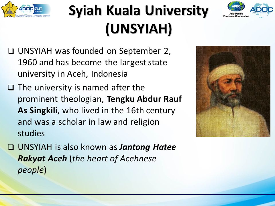 Syiah Kuala University (UNSYIAH)  UNSYIAH was founded on September 2, 1960 and has become the largest state university in Aceh, Indonesia  The university is named after the prominent theologian, Tengku Abdur Rauf As Singkili, who lived in the 16th century and was a scholar in law and religion studies  UNSYIAH is also known as Jantong Hatee Rakyat Aceh (the heart of Acehnese people)