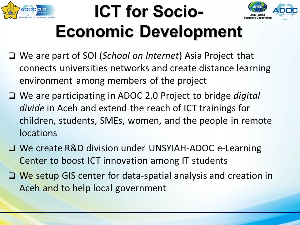 ICT for Socio- Economic Development  We are part of SOI (School on Internet) Asia Project that connects universities networks and create distance learning environment among members of the project  We are participating in ADOC 2.0 Project to bridge digital divide in Aceh and extend the reach of ICT trainings for children, students, SMEs, women, and the people in remote locations  We create R&D division under UNSYIAH-ADOC e-Learning Center to boost ICT innovation among IT students  We setup GIS center for data-spatial analysis and creation in Aceh and to help local government