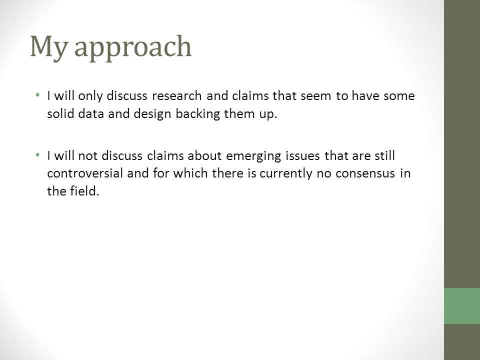 My approach I will only discuss research and claims that seem to have some solid data and design backing them up.