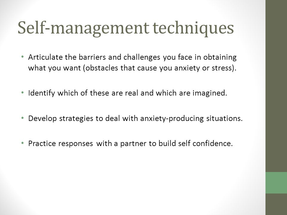 Self-management techniques Articulate the barriers and challenges you face in obtaining what you want (obstacles that cause you anxiety or stress).