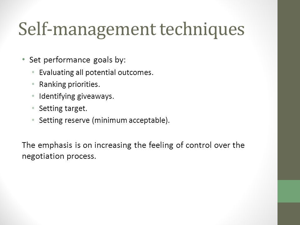 Self-management techniques Set performance goals by: Evaluating all potential outcomes. Ranking priorities. Identifying giveaways. Setting target. Set