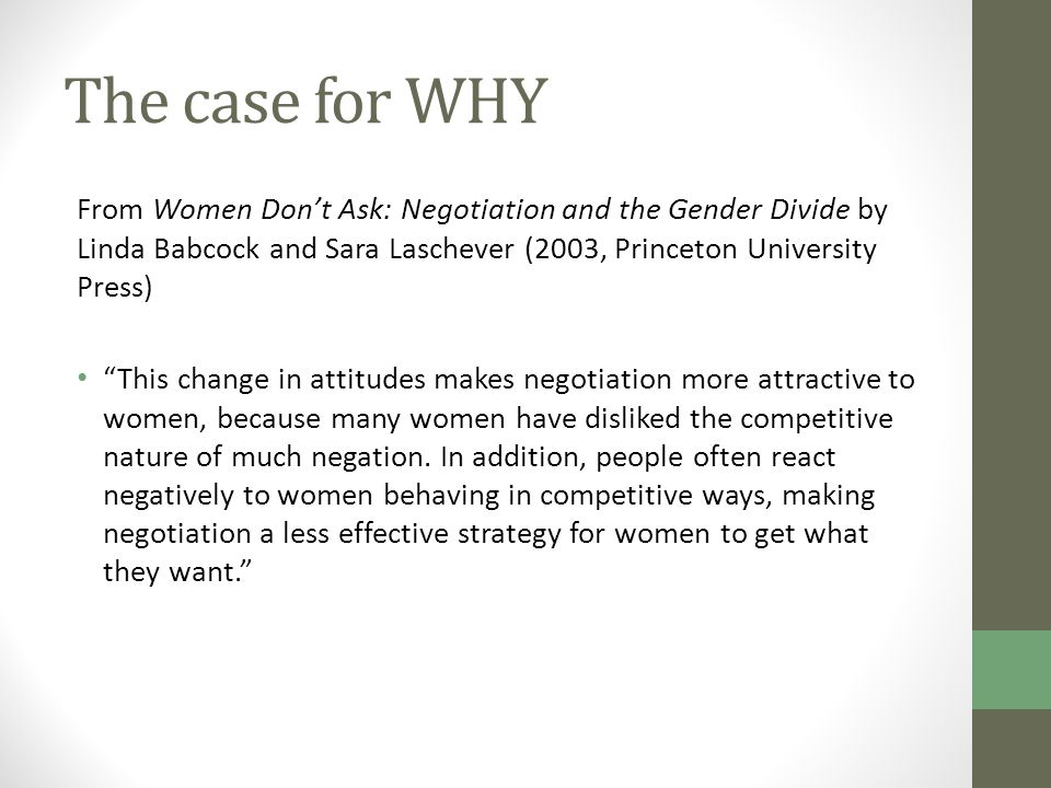 The case for WHY From Women Don't Ask: Negotiation and the Gender Divide by Linda Babcock and Sara Laschever (2003, Princeton University Press) This change in attitudes makes negotiation more attractive to women, because many women have disliked the competitive nature of much negation.