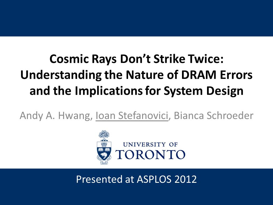 Cosmic Rays Don't Strike Twice: Understanding the Nature of DRAM Errors and the Implications for System Design Andy A. Hwang, Ioan Stefanovici, Bianca