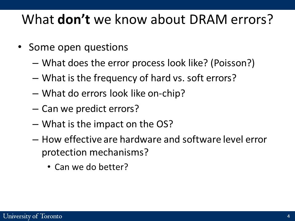 University of Toronto What don't we know about DRAM errors? Some open questions – What does the error process look like? (Poisson?) – What is the freq