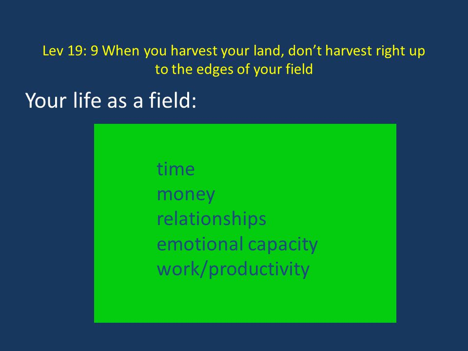 Lev 19: 9 When you harvest your land, don't harvest right up to the edges of your field time money relationships emotional capacity work/productivity
