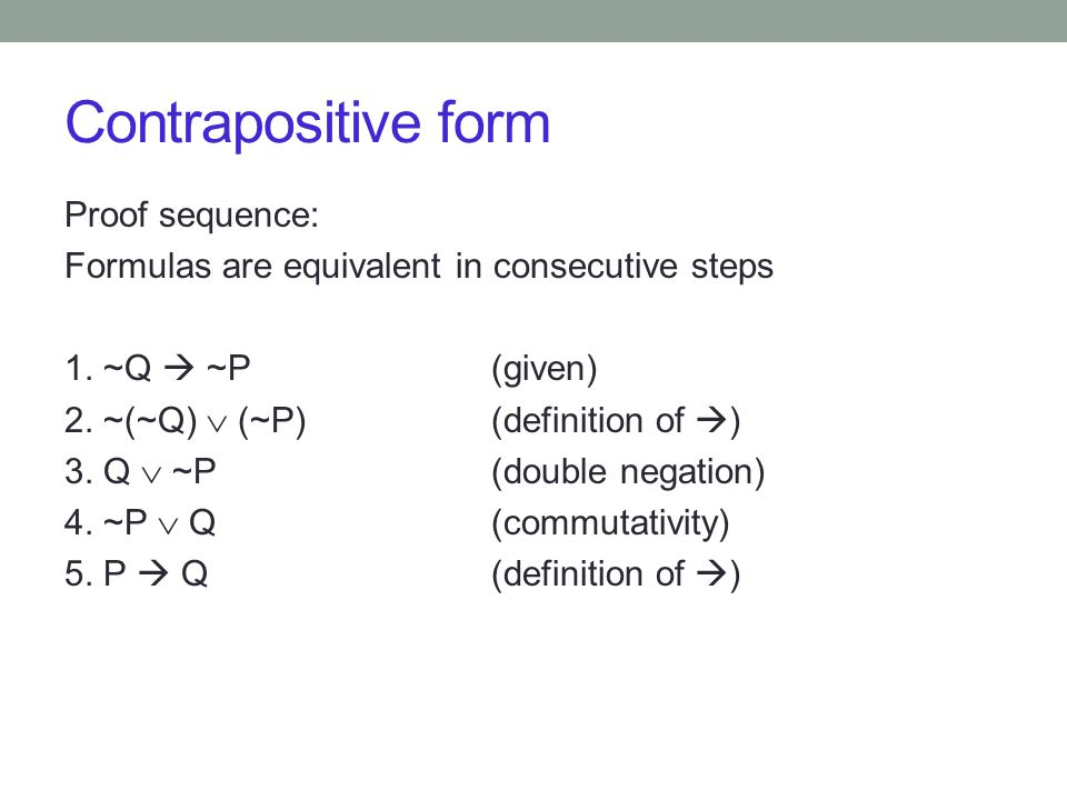 Contrapositive form Proof sequence: Formulas are equivalent in consecutive steps 1.