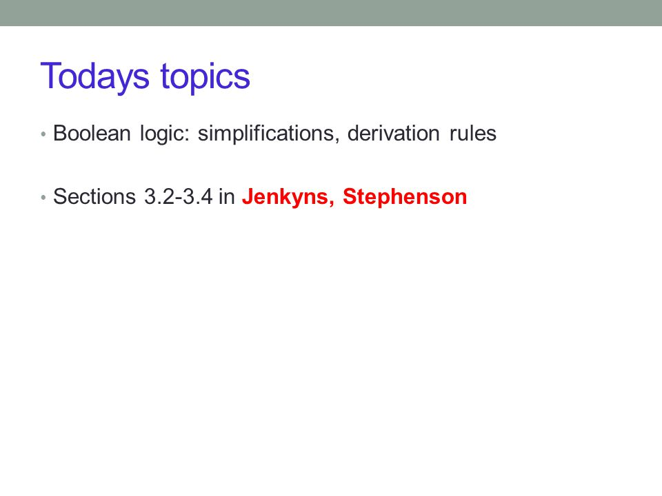 Todays topics Boolean logic: simplifications, derivation rules Sections in Jenkyns, Stephenson