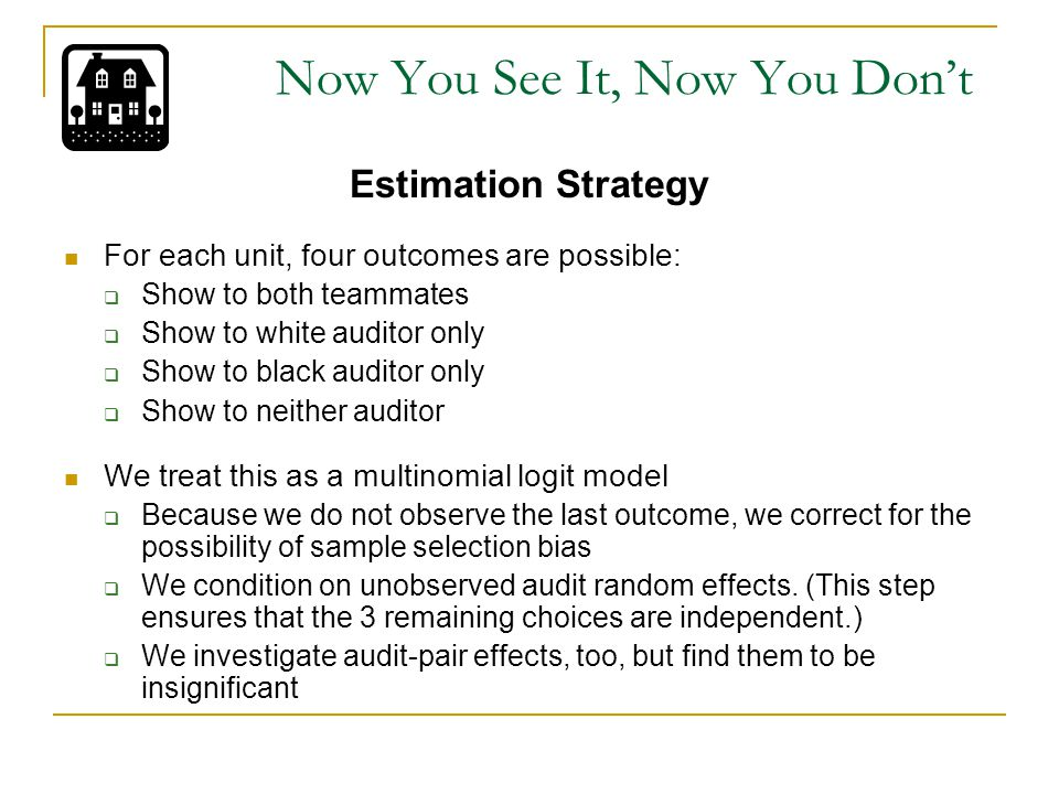 Estimation Strategy For each unit, four outcomes are possible:  Show to both teammates  Show to white auditor only  Show to black auditor only  Show to neither auditor We treat this as a multinomial logit model  Because we do not observe the last outcome, we correct for the possibility of sample selection bias  We condition on unobserved audit random effects.