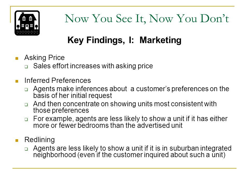 Now You See It, Now You Don't Key Findings, I: Marketing Asking Price  Sales effort increases with asking price Inferred Preferences  Agents make inferences about a customer's preferences on the basis of her initial request  And then concentrate on showing units most consistent with those preferences  For example, agents are less likely to show a unit if it has either more or fewer bedrooms than the advertised unit Redlining  Agents are less likely to show a unit if it is in suburban integrated neighborhood (even if the customer inquired about such a unit)