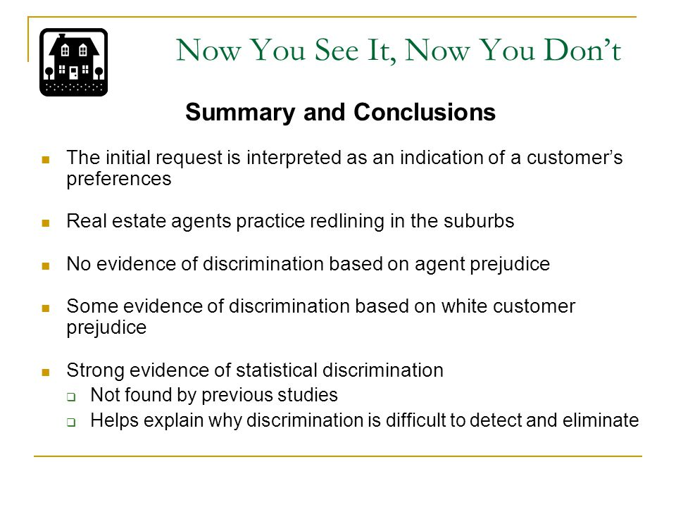 Summary and Conclusions The initial request is interpreted as an indication of a customer's preferences Real estate agents practice redlining in the suburbs No evidence of discrimination based on agent prejudice Some evidence of discrimination based on white customer prejudice Strong evidence of statistical discrimination  Not found by previous studies  Helps explain why discrimination is difficult to detect and eliminate