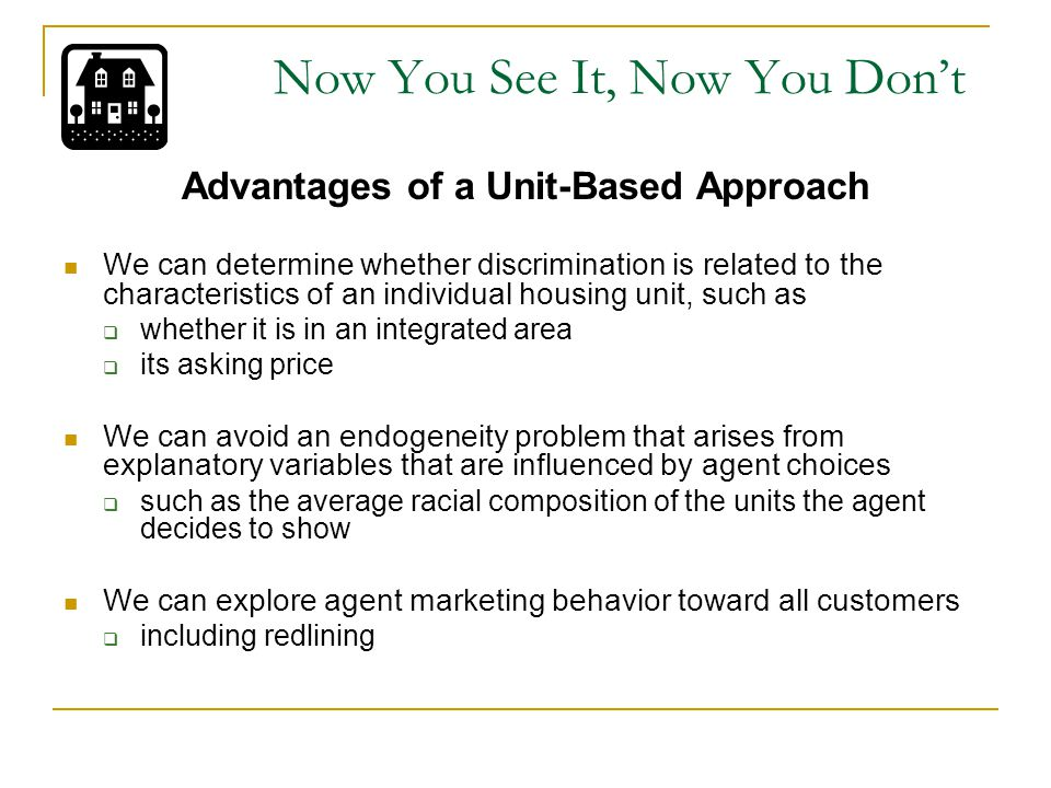 Now You See It, Now You Don't The Housing Discrimination Study A 1989 study national housing audit study  Funded by HUD  Designed to give nationally representative estimates of discrimination Involved black-white audits and Hispanic-white audits in both the sales and rental markets We focus on the 1081 black-white sales audits, which were conducted in 20 randomly selected metropolitan areas  Audits were based on a random sample of advertisements from the major metropolitan newspaper