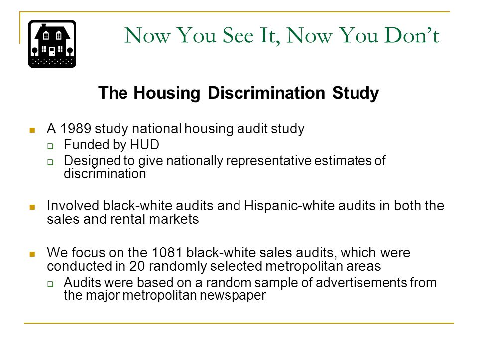 Now You See It, Now You Don't The Housing Discrimination Study A 1989 study national housing audit study  Funded by HUD  Designed to give nationally representative estimates of discrimination Involved black-white audits and Hispanic-white audits in both the sales and rental markets We focus on the 1081 black-white sales audits, which were conducted in 20 randomly selected metropolitan areas  Audits were based on a random sample of advertisements from the major metropolitan newspaper