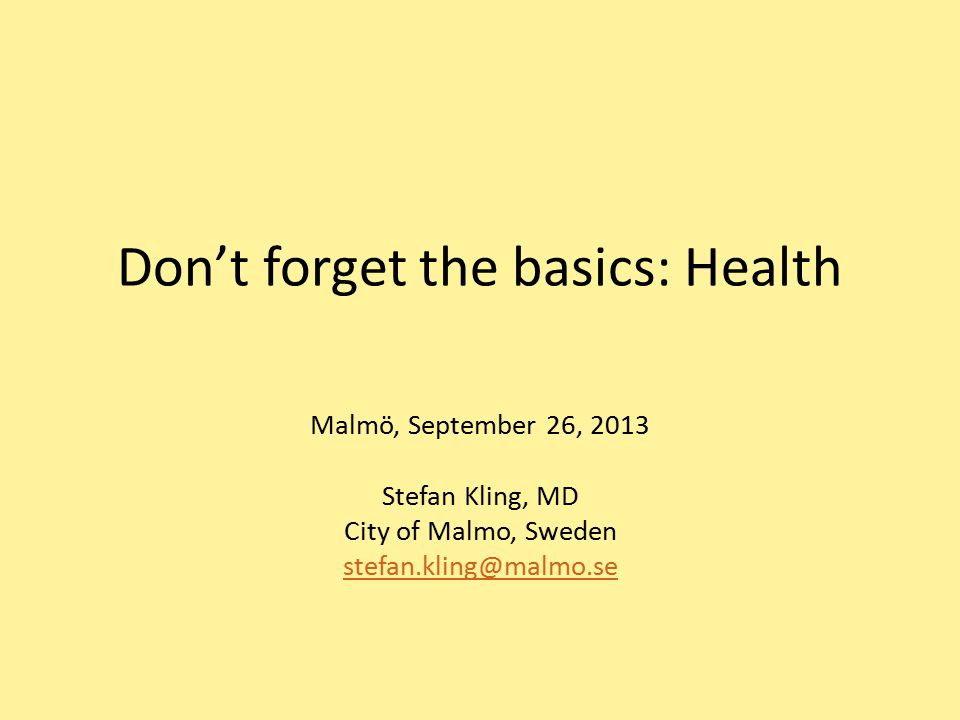 Don't forget the basics: Health Malmö, September 26, 2013 Stefan Kling, MD City of Malmo, Sweden stefan.kling@malmo.se