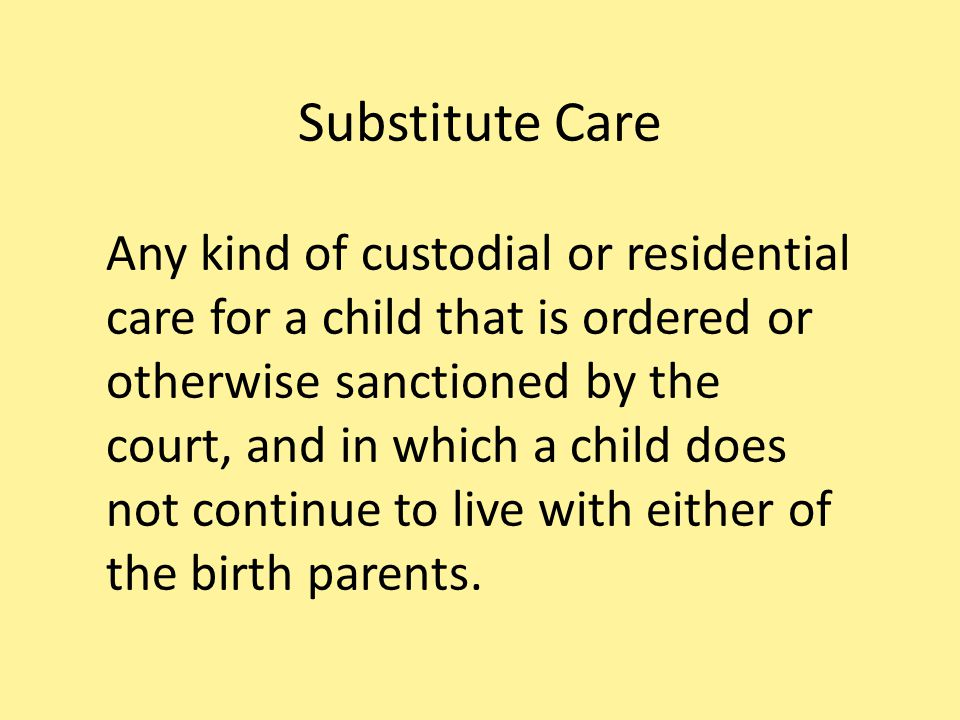 Substitute Care Any kind of custodial or residential care for a child that is ordered or otherwise sanctioned by the court, and in which a child does not continue to live with either of the birth parents.
