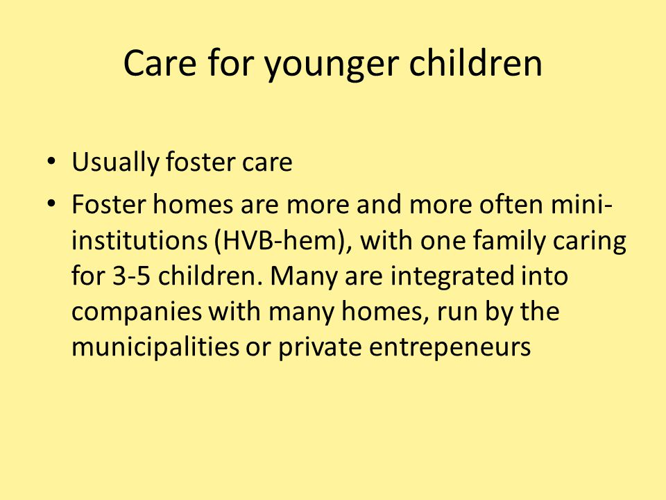 Care for younger children Usually foster care Foster homes are more and more often mini- institutions (HVB-hem), with one family caring for 3-5 children.