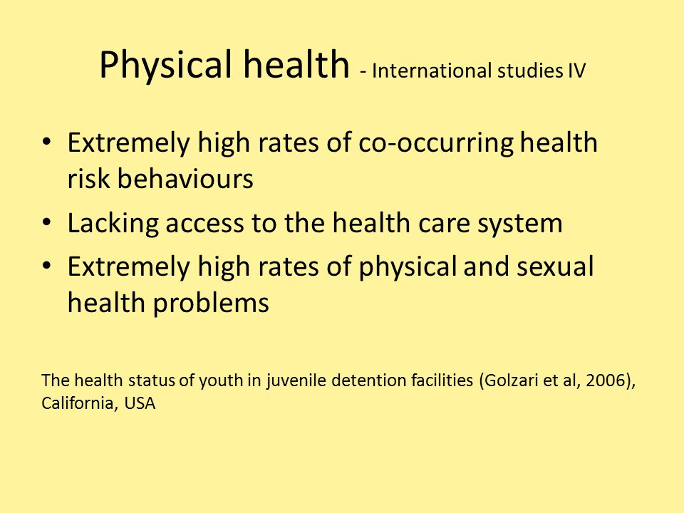 Physical health - International studies IV Extremely high rates of co-occurring health risk behaviours Lacking access to the health care system Extremely high rates of physical and sexual health problems The health status of youth in juvenile detention facilities (Golzari et al, 2006), California, USA