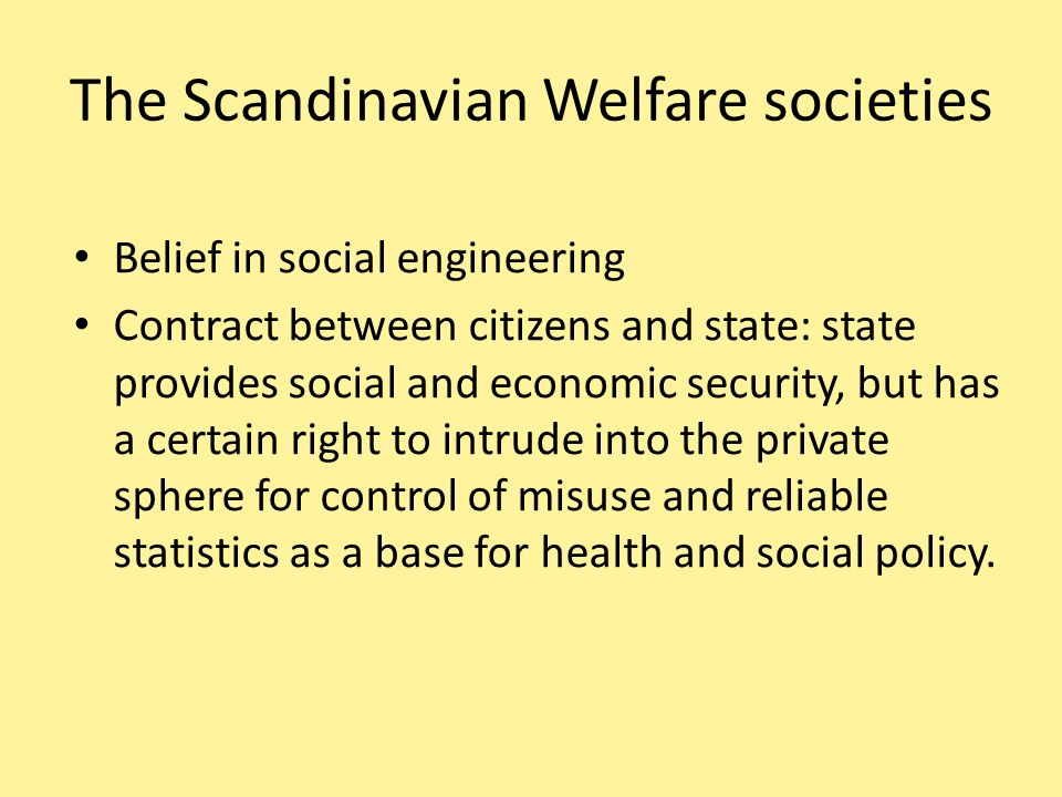 The Scandinavian Welfare societies Belief in social engineering Contract between citizens and state: state provides social and economic security, but has a certain right to intrude into the private sphere for control of misuse and reliable statistics as a base for health and social policy.