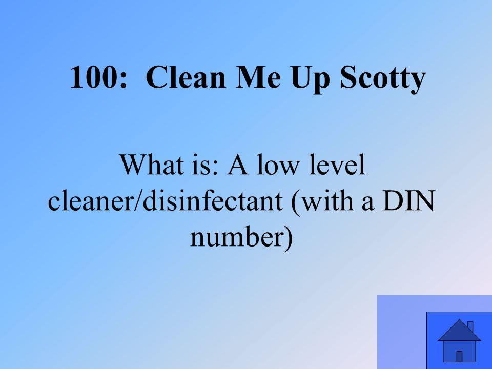 13 What is: A low level cleaner/disinfectant (with a DIN number) 100: Clean Me Up Scotty