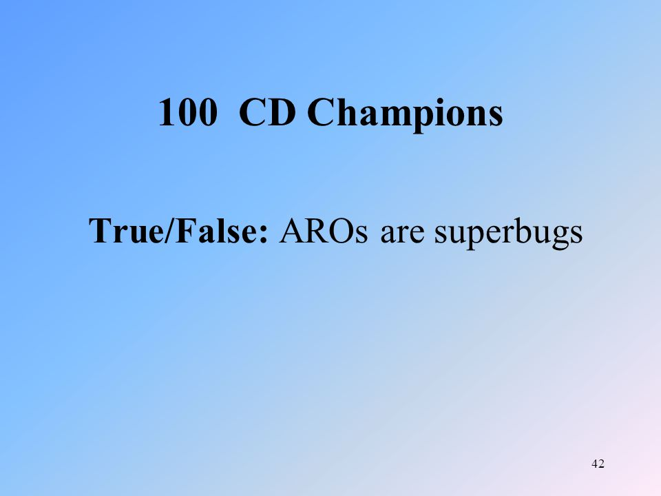 42 True/False: AROs are superbugs 100 CD Champions