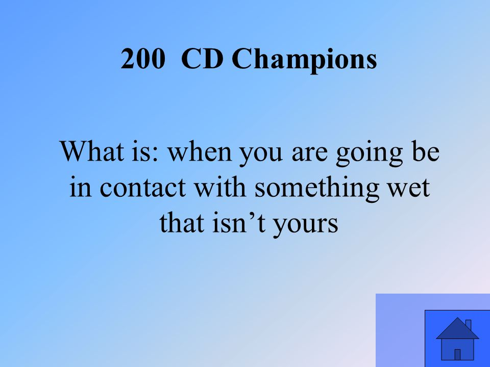 45 What is: when you are going be in contact with something wet that isn't yours 200 CD Champions